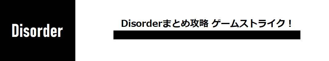 Disorderまとめ攻略 ゲームストライク!(ディスオーダー)